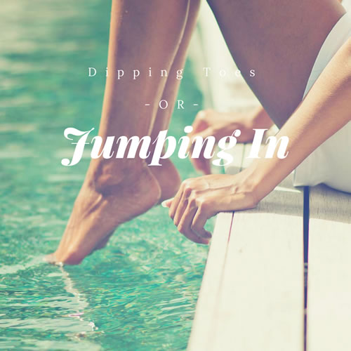 Do you toe tip or jump in?